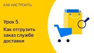 Основы работы с Яндекс.Доставкой. Урок 5. Как отгрузить заказ службе доставки