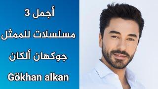 أجمل 3 مسلسلات للممثل جوكهان ألكان - Gökhan alkan \