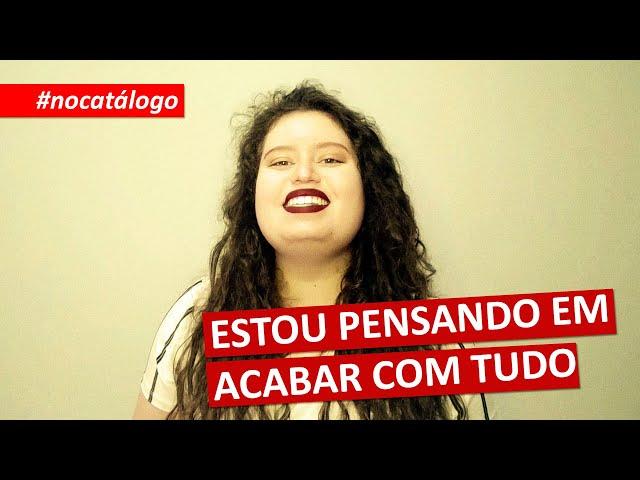 #nocatálogo | ESTOU PENSANDO EM ACABAR COM TUDO