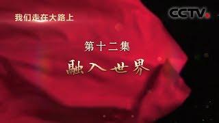 《我们走在大路上》 第十二集 融入世界| CCTV
