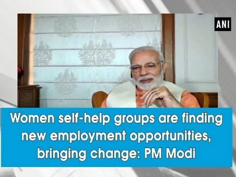 Women self-help groups are finding new employment opportunities, bringing change: PM Modi