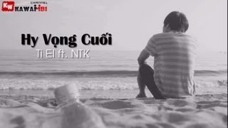 Hy Vọng Cuối - Ti El ft. NTK [ Video Lyric ]