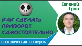 Евгений Грин - Приворот в домашних условиях: как сделать приворот самостоятельно!