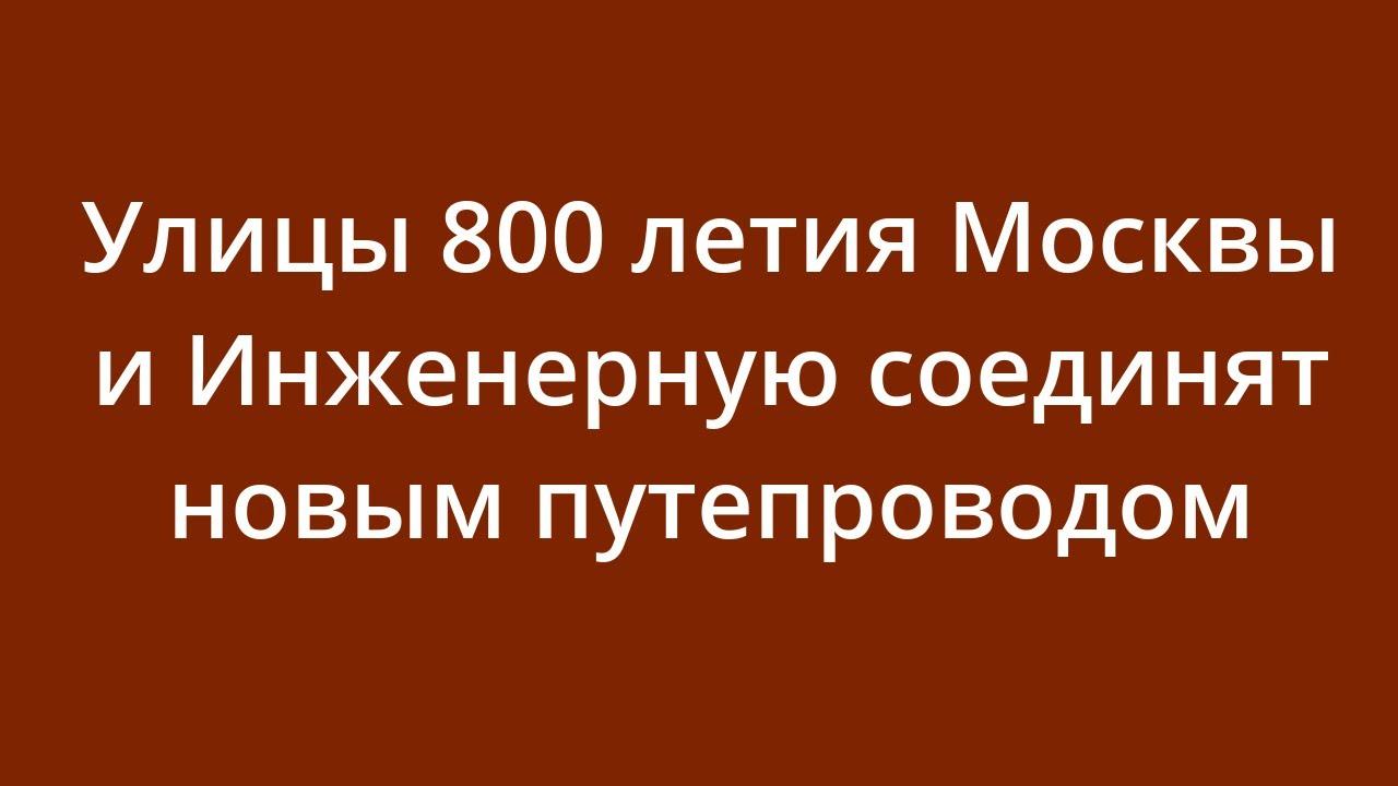 Новости — Улицы 800-летия Москвы и Инженерную соединят новым путепроводом