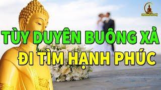 Nghe Phật Dạy Tùy Duyên Buông Xả Khổ Đau Buồn Phiền Đi Tìm Hạnh Phúc Tâm An Lạc Mỗi Ngày