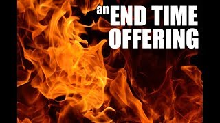 AN ENDTIME OFFERING MADE BY FIRE