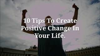 10 Tips to Create Positive Change in Your Life