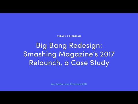 Vitaly Friedman - Big Bang Redesign: Smashing Magazine's 2017 Relaunch, a Case Study