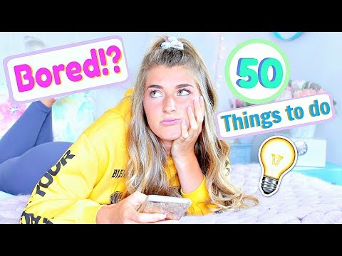50 Things to do When You're Bored!