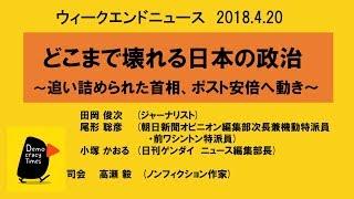 どこまで壊れる日本の政治〜追い詰められた首相、ポスト安倍へ動き〜 ウィークエンドニュース 2018 4 20