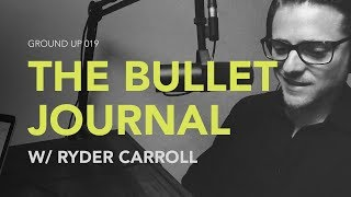Ground Up 019 - The Bullet Journal w/ Ryder Carroll