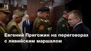 Евгений Пригожин на переговорах с ливийским маршалом