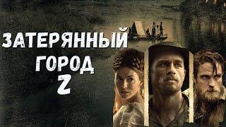 """Фильм """"Затерянный город Z"""" 2017 : основные идеи (это не обзор фильма)"""