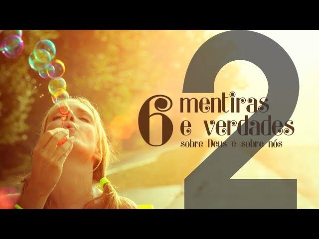 6 MENTIRAS E VERDADES - 2 de 6 - Sua consciência é seu guia