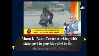 Mann Ki Baat Centre working with state govt to provide relief to flood victims says PM Modi