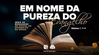 Em Defesa do Evangelho da Graça   Em nome da pureza do Evangelho   11/07/21