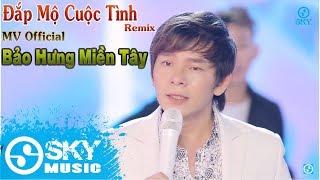 Đắp Mộ Cuộc Tình Remix - Bảo Hưng Miền Tây ( MV Official )
