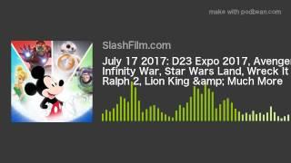 July 17 2017: D23 Expo 2017, Avengers: Infinity War, Star Wars Land, Wreck It Ralph 2, Lion King &am