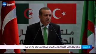 تركيا ترمم إرثها العثماني وتريد الجزائر شريكا استراتيجيا في إفريقيا