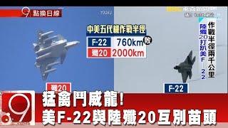 猛禽鬥威龍! 美F-22與陸殲20互別苗頭《9點換日線》2018.07.31