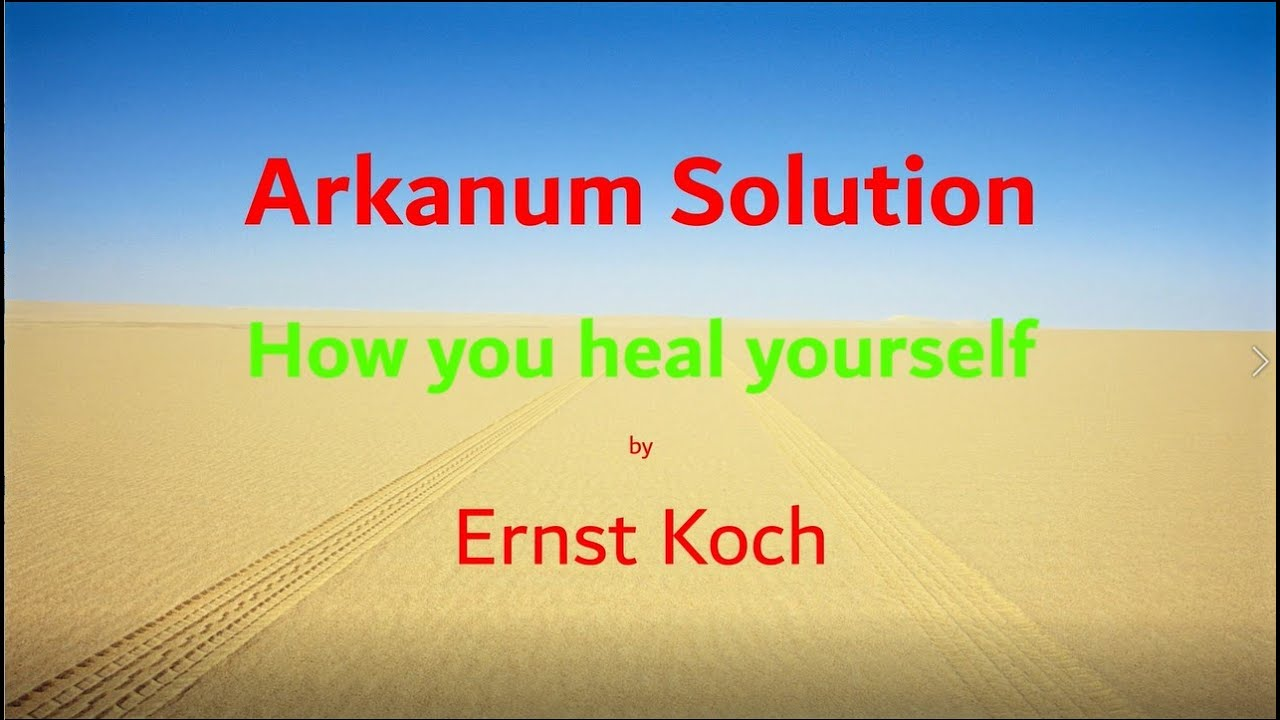 Arkanum Solution - How you heal yourself by Ernst Koch           21 November 2020