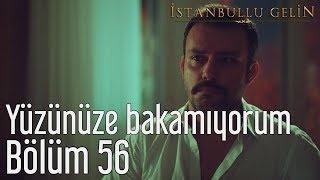 İstanbullu Gelin 56. Bölüm - Yüzünüze Bakamıyorum