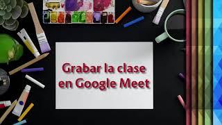Cápsula: Grabar Clase en Google Meet