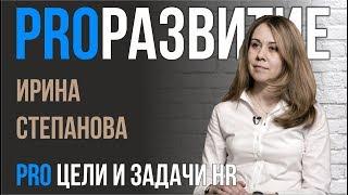 цели и задачи HR. Ирина Степанова  PROРАЗВИТИЕ