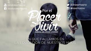 """""""En que fallamos en la educación de nuestros hijos"""" Por el Placer de Vivir con el Dr. César Lozano"""