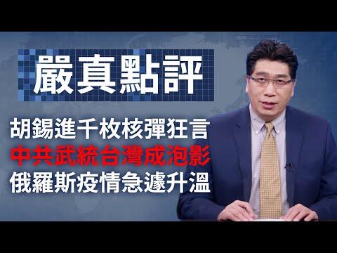 大陆新闻解读651期_严真点评+外交部大实话:胡锡进千枚核弹狂言;中共武统台湾成泡影;俄罗斯疫情急遽升温。