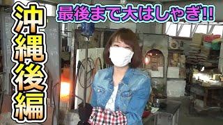 【ろあ】最後までおおはしゃぎ!沖縄料理に琉球ガラス!後編【旅行記】