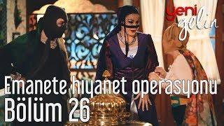 Yeni Gelin 26. Bölüm - Emanete Hıyanet Operasyonu