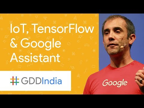What's Up with the Internet of Things, TensorFlow, and the Google Assistant (GDD India '17)