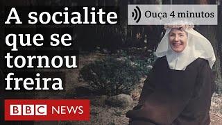 A socialite que largou tudo para virar freira e fazer voto de silêncio   Ouça 4 minutos