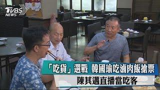 「吃貨」選戰 韓國瑜吃滷肉飯搶票 陳其邁直播當吃客