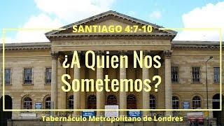 ¿A Quién Nos Sometemos? - Peter Masters (Santiago 4:7-10) - Sermón Evangelístico