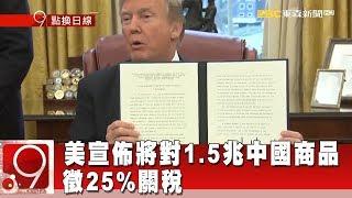 美宣佈將對1.5兆中國商品 徵25%關稅《9點換日線》2018.05.30