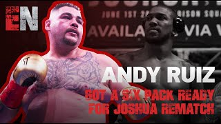 Andy Ruiz got a six pack ready for Joshua rematch
