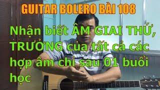 GUITAR BOLERO BÀI 108: Nhận biết ÂM GIAI THỨ, TRƯỞNG của tất cả các hợp âm chỉ sau 01 buổi học