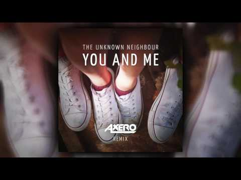 The Unknown Neighbour - You And Me (Axero Remix)