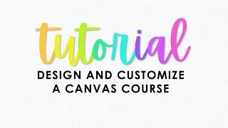 T U T O R I A L : Design and Customize a Canvas Course