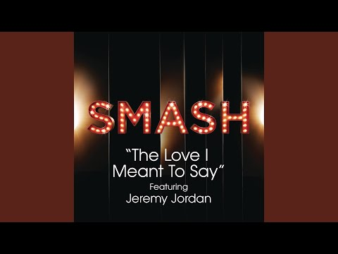 The Love I Meant To Say (SMASH Cast Version) (feat. Jeremy Jordan)