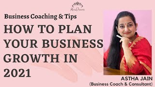 How To Plan Your Business Growth in 2021 - By Astha Jain (Business Coach)