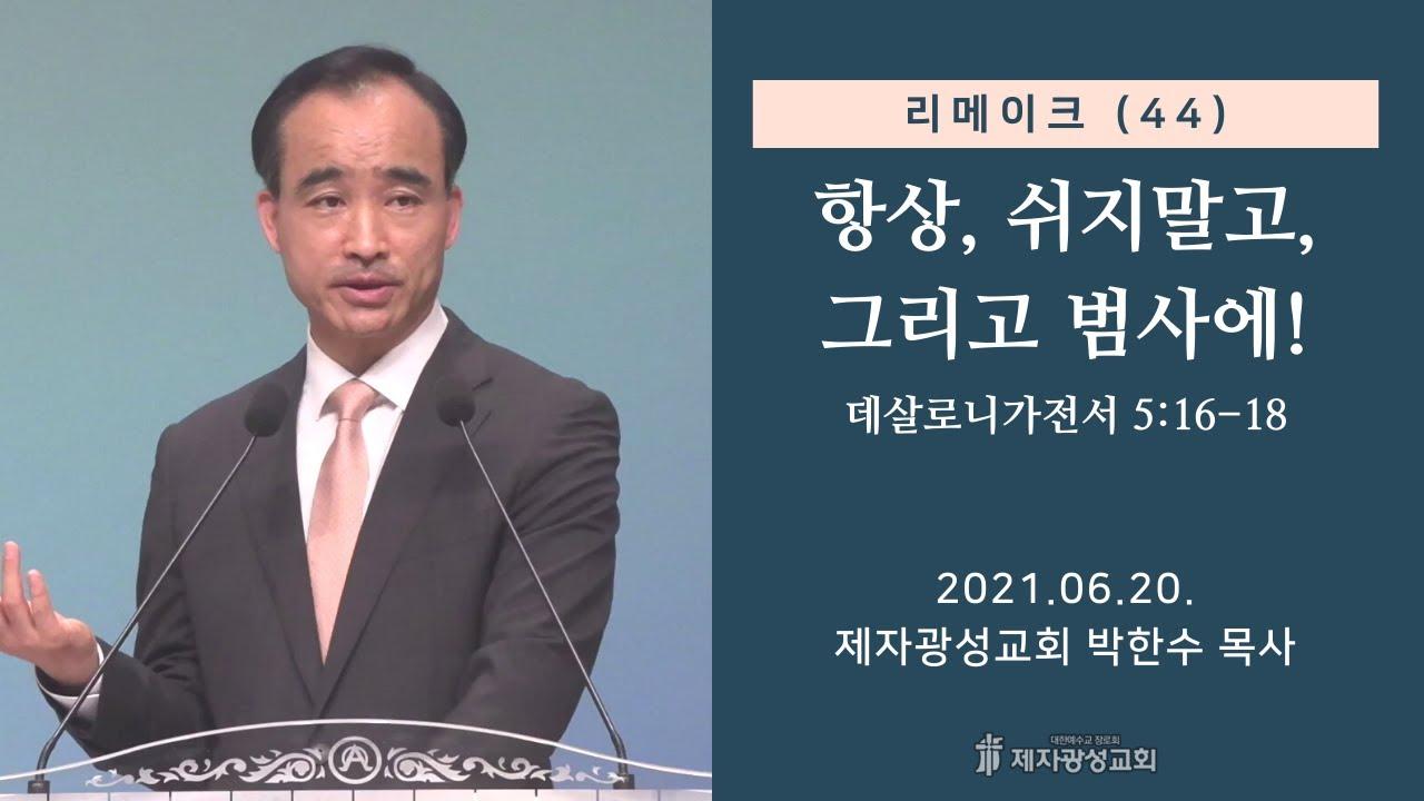 리메이크 (44) - 항상, 쉬지말고, 그리고 범사에! (2021-06-20 주일예배) - 박한수 목사