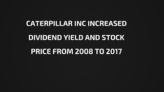 Caterpillar Inc Increased Dividend Yield And Stock Price From 2008 To 2017.
