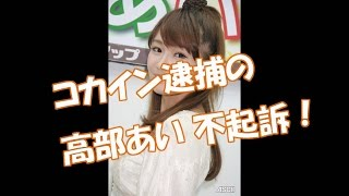 高部あい、コカイン逮捕 不起訴に! 【YouTubeで月額36万円の不労所得収...
