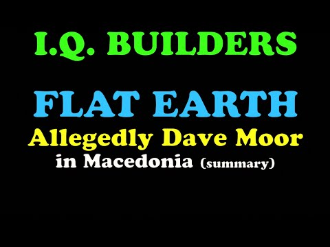 I.Q. BUILDERS: NEW Flat Earth Info! by Allegedly Dave Moor in Macedonia (summary)