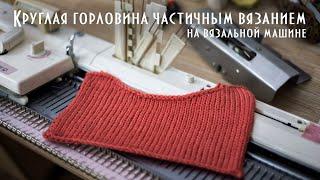 Круглая горловина частичным вязанием на вязальной машине Round neck with partial knitting