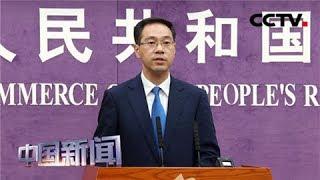[中国新闻] 中国商务部:不惧压力 有信心应对任何挑战 | CCTV中文国际