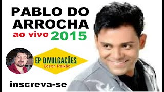 PABLO DO ARROCHA 2015 - CHORA NÃO BEBE - BOTECO DO PABLO ,CD COMPLETO